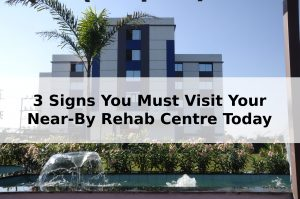 3 Signs You Must Visit Your Near-By Rehab Centre Today